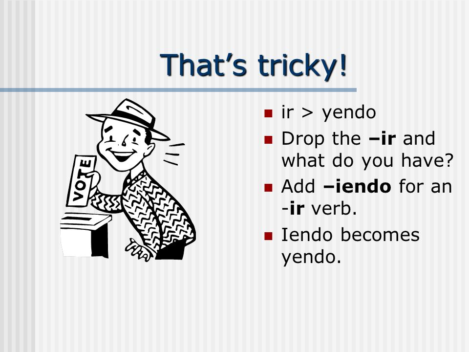 That's tricky! ir > yendo Drop the –ir and what do you have