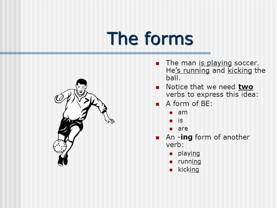 The forms The man is playing soccer. He's running and kicking the ball. Notice that we need two verbs to express this idea: