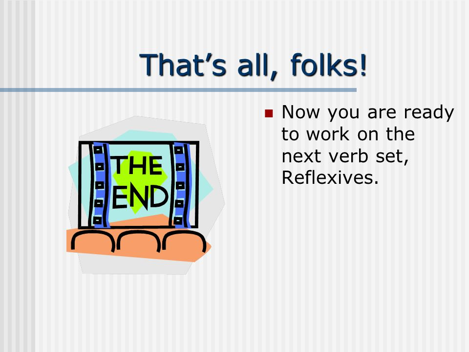 That's all, folks! Now you are ready to work on the next verb set, Reflexives.