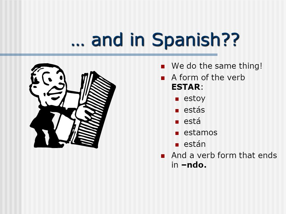 … and in Spanish We do the same thing! A form of the verb ESTAR: