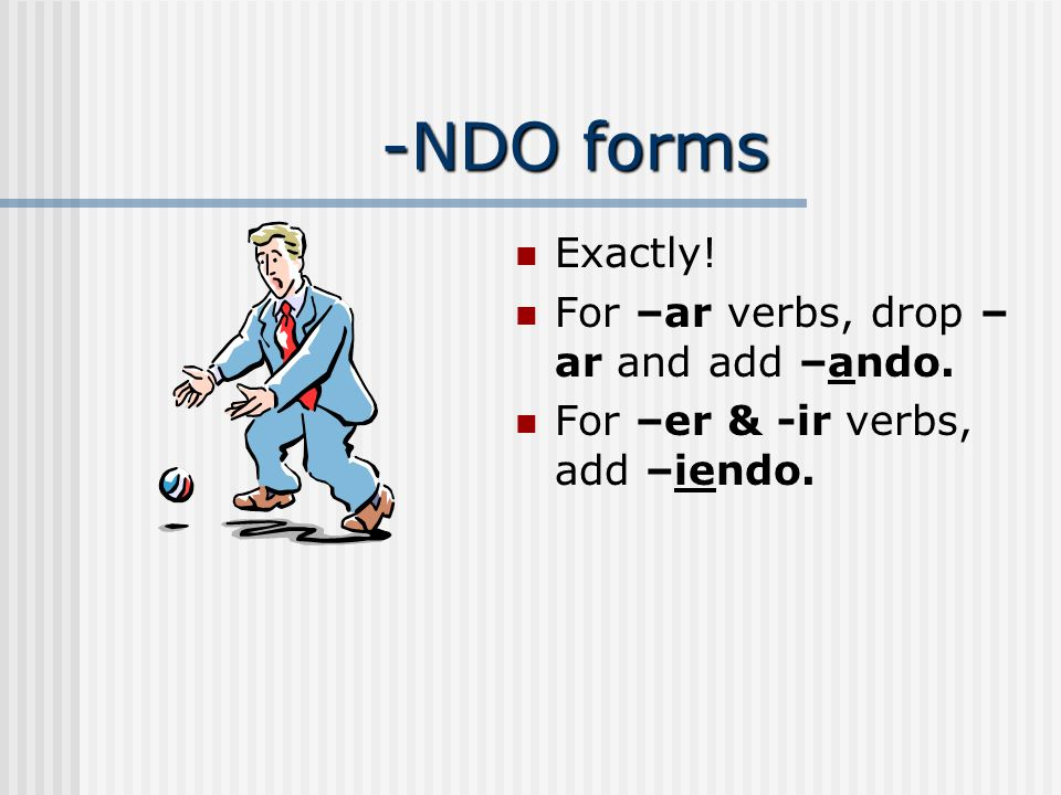 -NDO forms Exactly! For –ar verbs, drop –ar and add –ando.