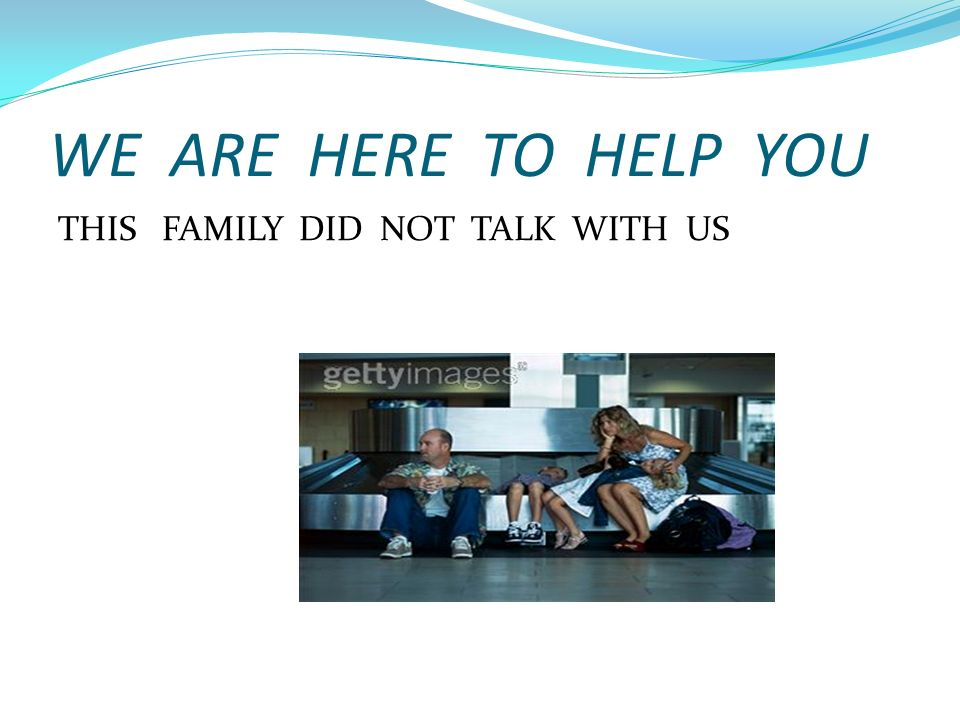 WE ARE HERE TO HELP YOU THIS FAMILY DID NOT TALK WITH US
