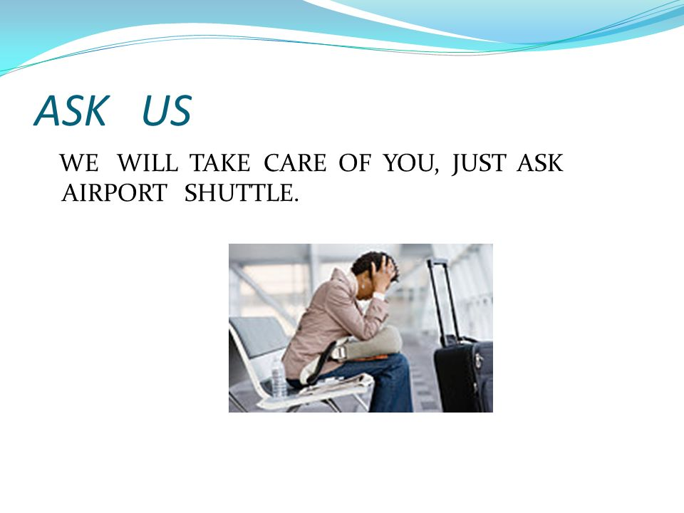 ASK US WE WILL TAKE CARE OF YOU, JUST ASK AIRPORT SHUTTLE.