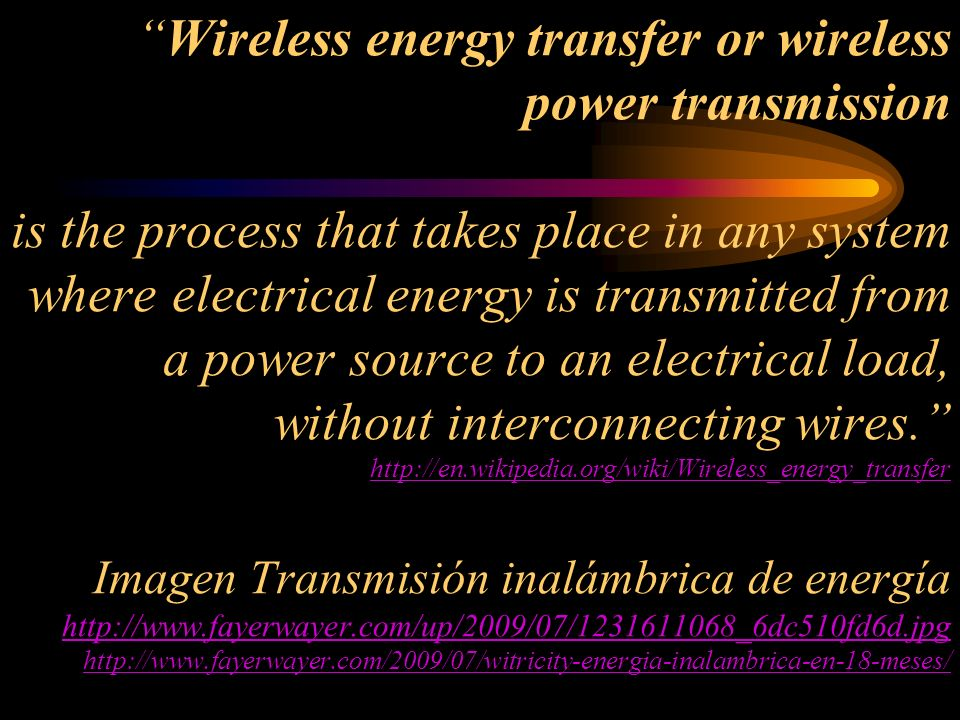 Wireless energy transfer or wireless power transmission is the process that takes place in any system where electrical energy is transmitted from a power source to an electrical load, without interconnecting wires. http://en.wikipedia.org/wiki/Wireless_energy_transfer Imagen Transmisión inalámbrica de energía http://www.fayerwayer.com/up/2009/07/1231611068_6dc510fd6d.jpg http://www.fayerwayer.com/2009/07/witricity-energia-inalambrica-en-18-meses/