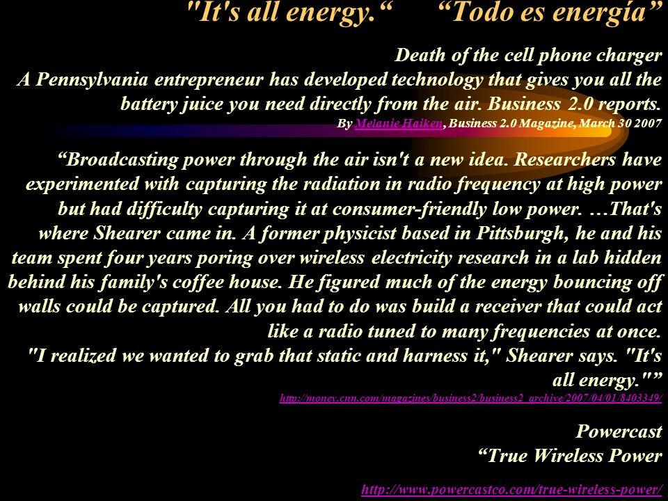 It s all energy. Todo es energía Death of the cell phone charger A Pennsylvania entrepreneur has developed technology that gives you all the battery juice you need directly from the air.