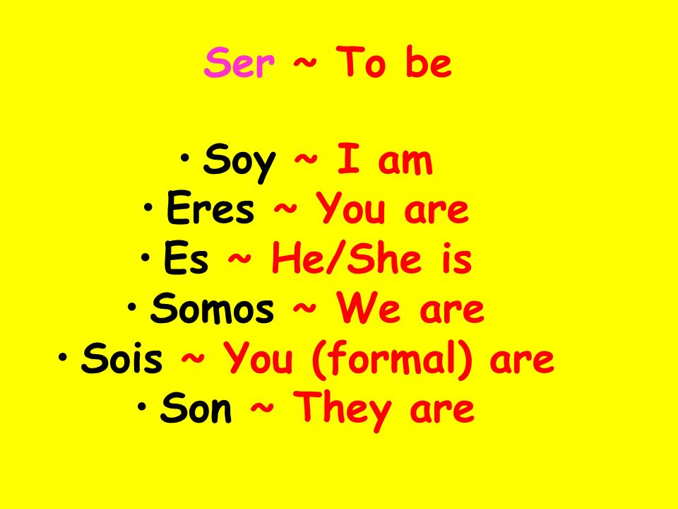 Ser ~ To be Soy ~ I am. Eres ~ You are. Es ~ He/She is. Somos ~ We are. Sois ~ You (formal) are.