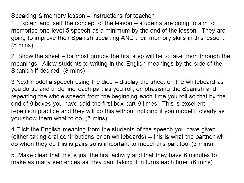 Speaking & memory lesson – instructions for teacher 1 Explain and 'sell' the concept of the lesson – students are going to aim to memorise one level 5 speech as a minimum by the end of the lesson. They are going to improve their Spanish speaking AND their memory skills in this lesson. (5 mins)