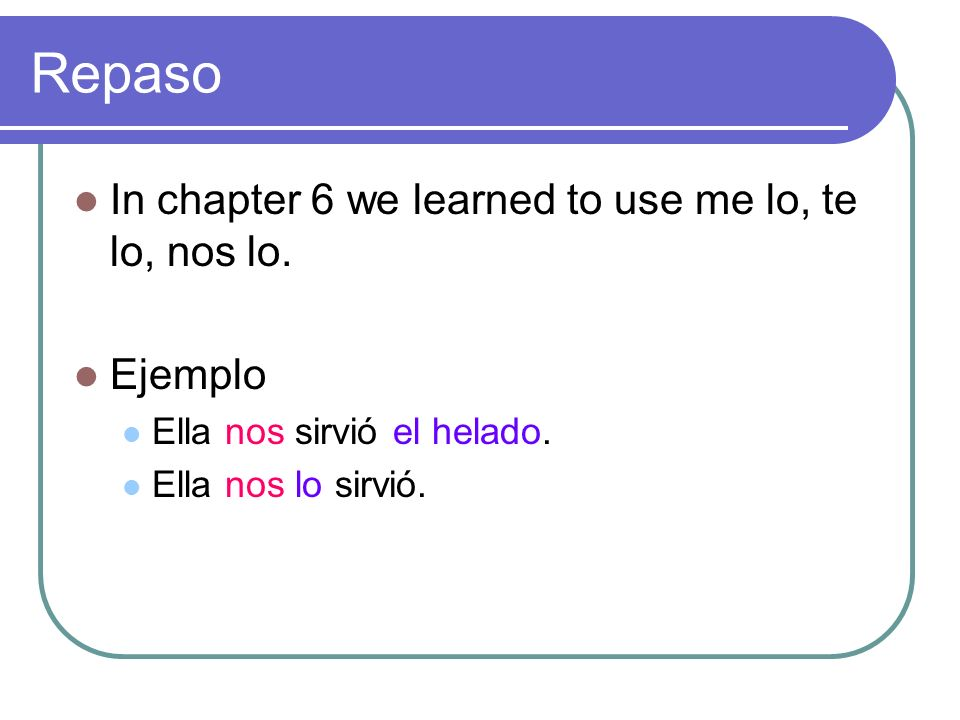 Repaso In chapter 6 we learned to use me lo, te lo, nos lo. Ejemplo