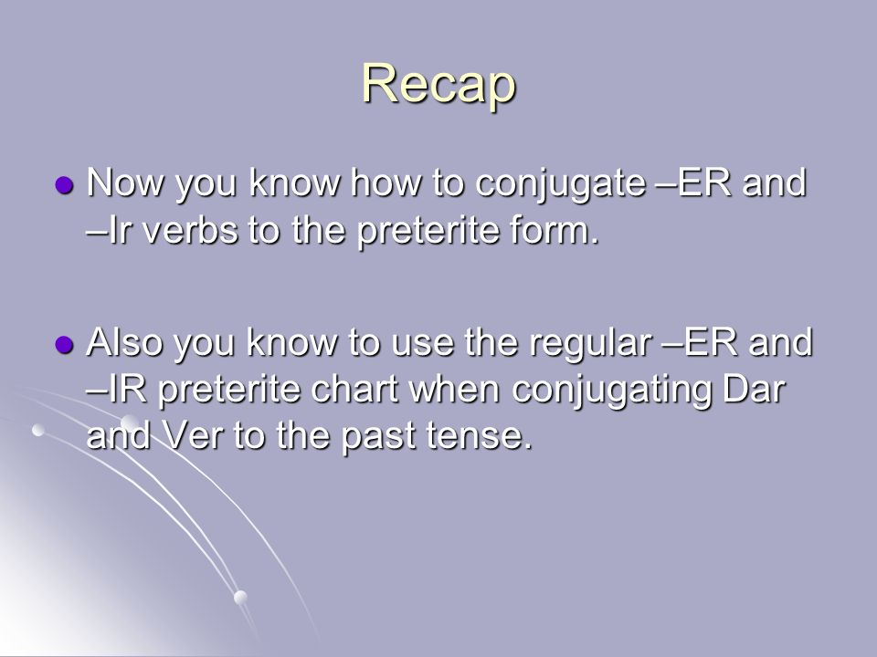 Recap Now you know how to conjugate –ER and –Ir verbs to the preterite form.