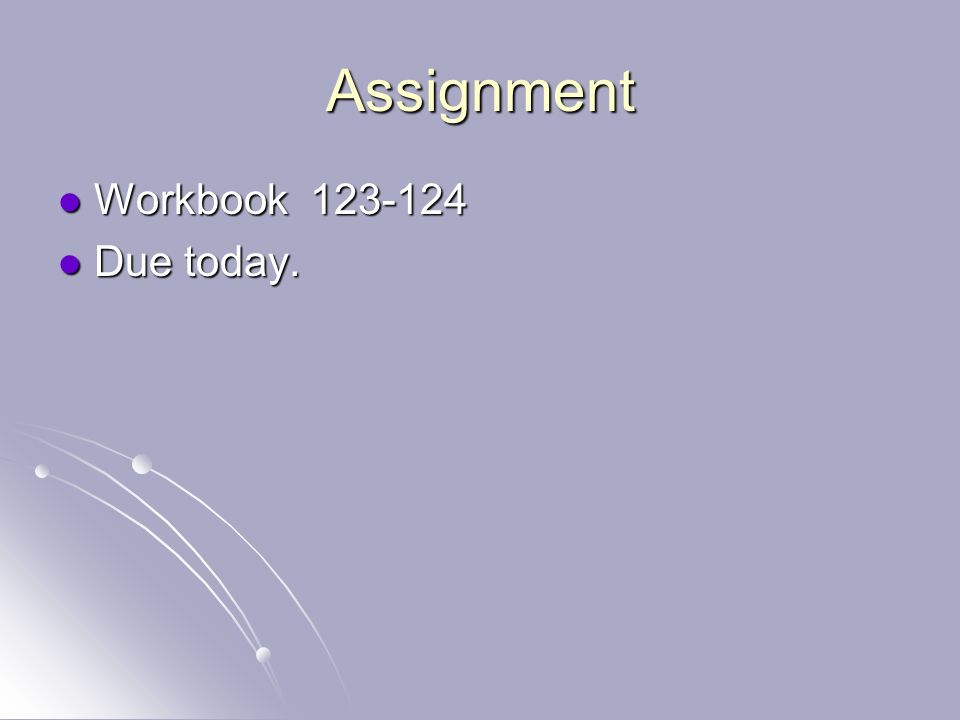 Assignment Workbook 123-124 Due today.