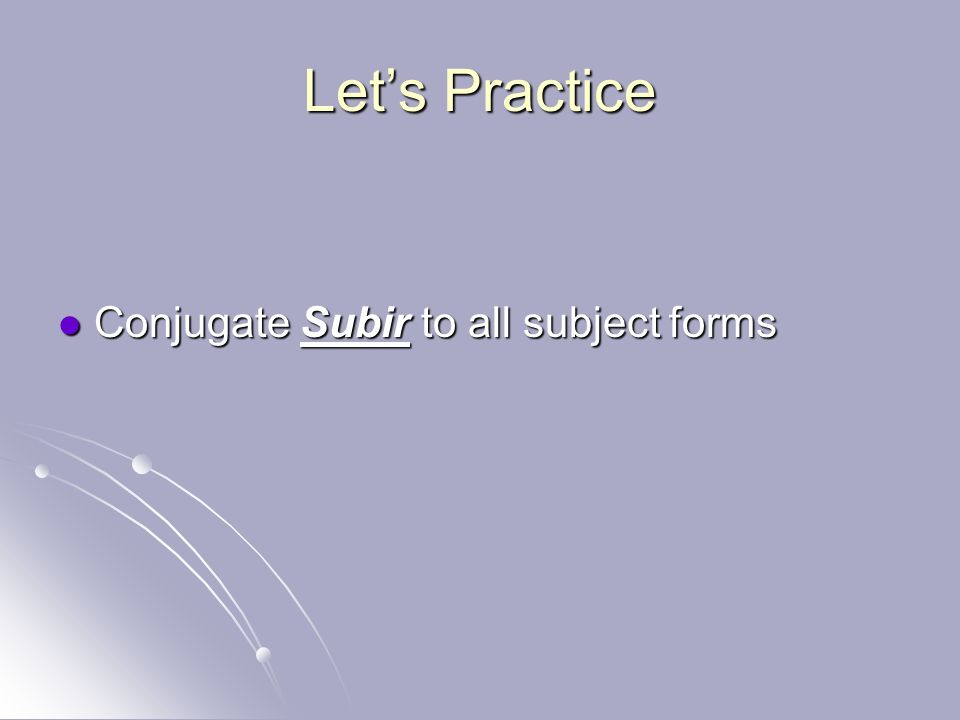 Let's Practice Conjugate Subir to all subject forms