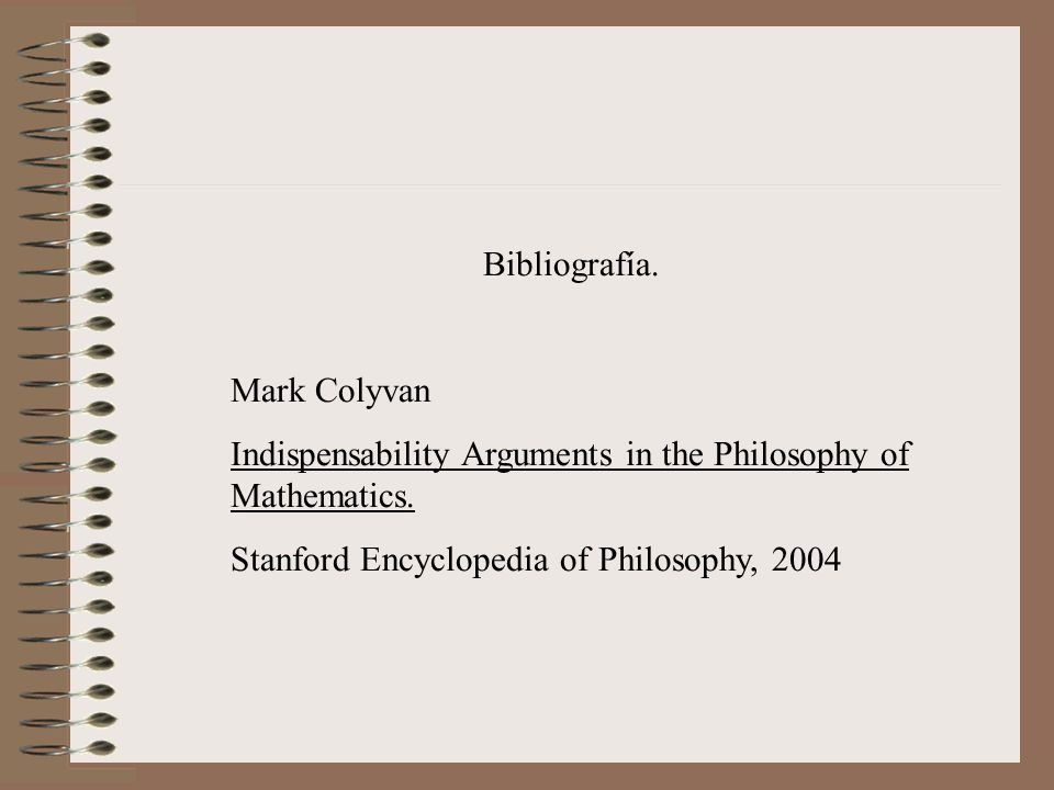 Bibliografía. Mark Colyvan. Indispensability Arguments in the Philosophy of Mathematics.