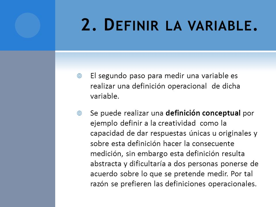 2. Definir la variable. El segundo paso para medir una variable es realizar una definición operacional de dicha variable.