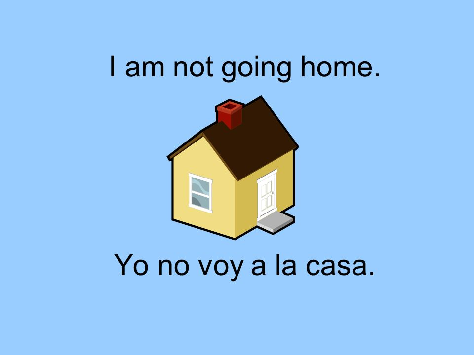 I am not going home. Yo no voy a la casa.