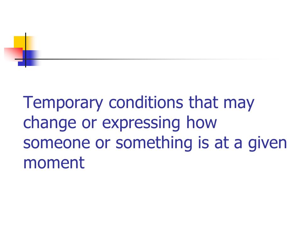 Temporary conditions that may change or expressing how someone or something is at a given moment
