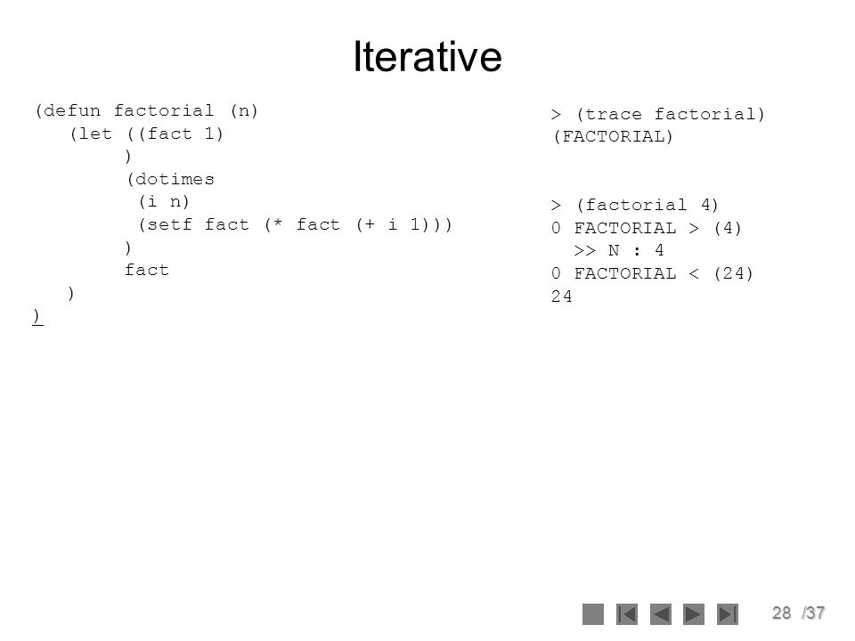 Iterative (defun factorial (n) (let ((fact 1) ) (dotimes (i n)