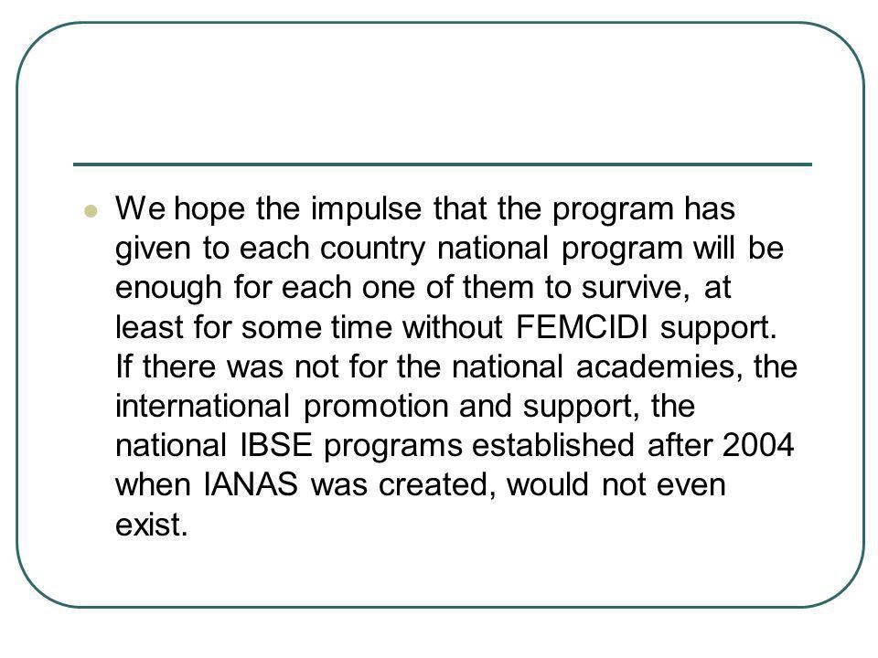 We hope the impulse that the program has given to each country national program will be enough for each one of them to survive, at least for some time without FEMCIDI support.