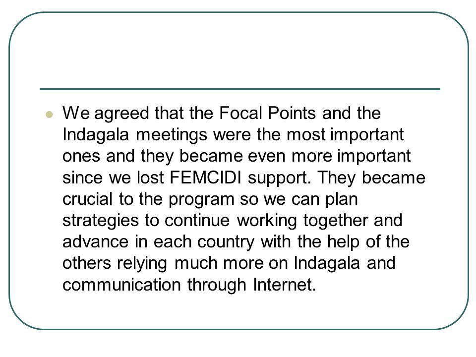 We agreed that the Focal Points and the Indagala meetings were the most important ones and they became even more important since we lost FEMCIDI support.