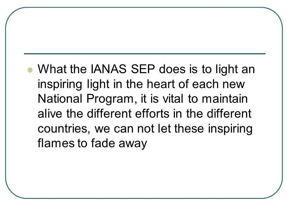What the IANAS SEP does is to light an inspiring light in the heart of each new National Program, it is vital to maintain alive the different efforts in the different countries, we can not let these inspiring flames to fade away