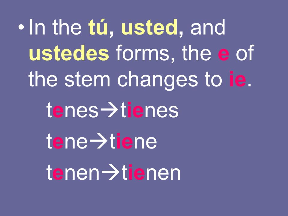 In the tú, usted, and ustedes forms, the e of the stem changes to ie.