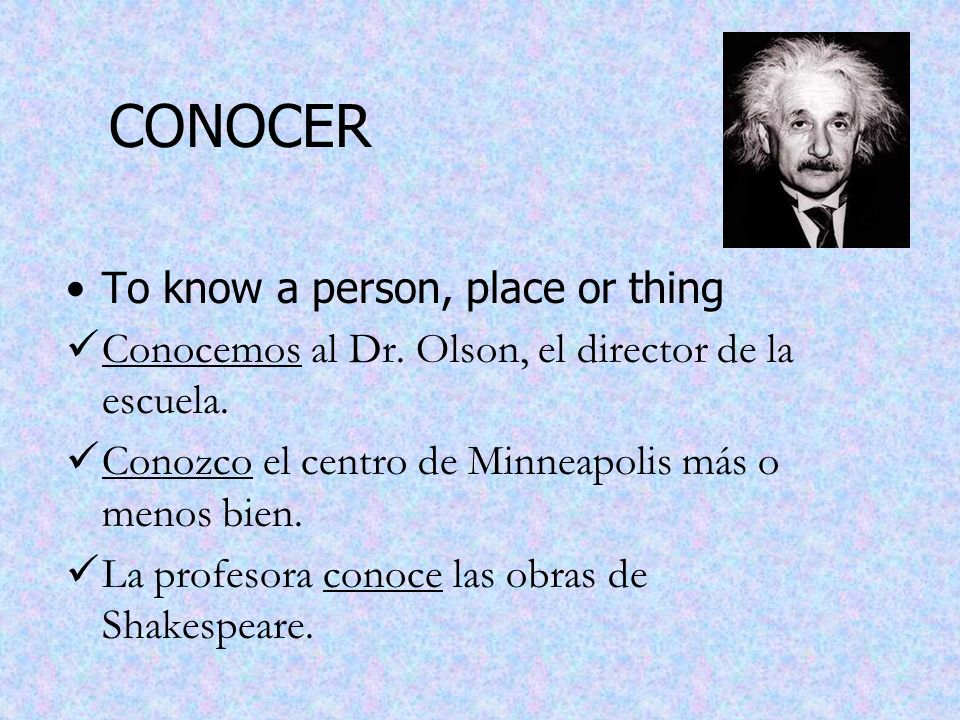 CONOCER To know a person, place or thing