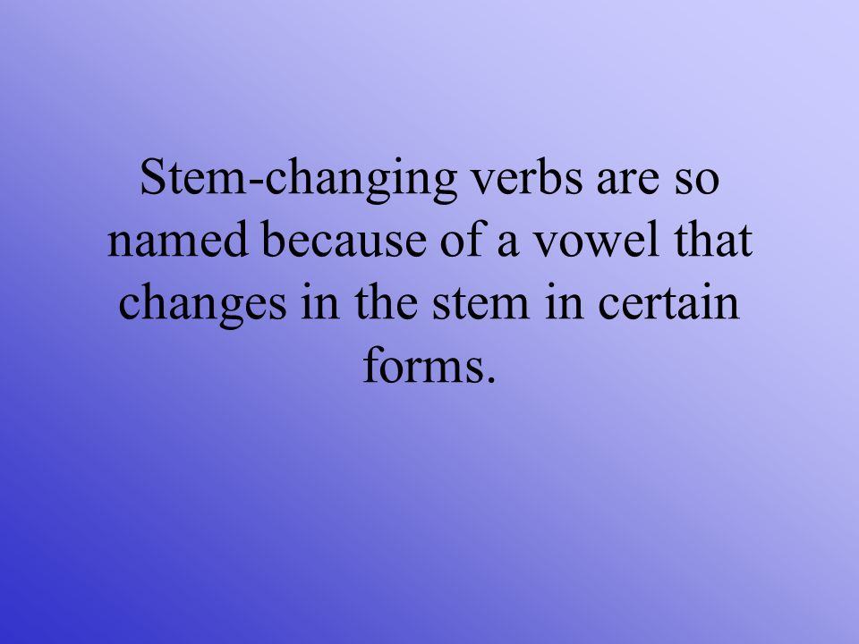 Stem-changing verbs are so named because of a vowel that changes in the stem in certain forms.