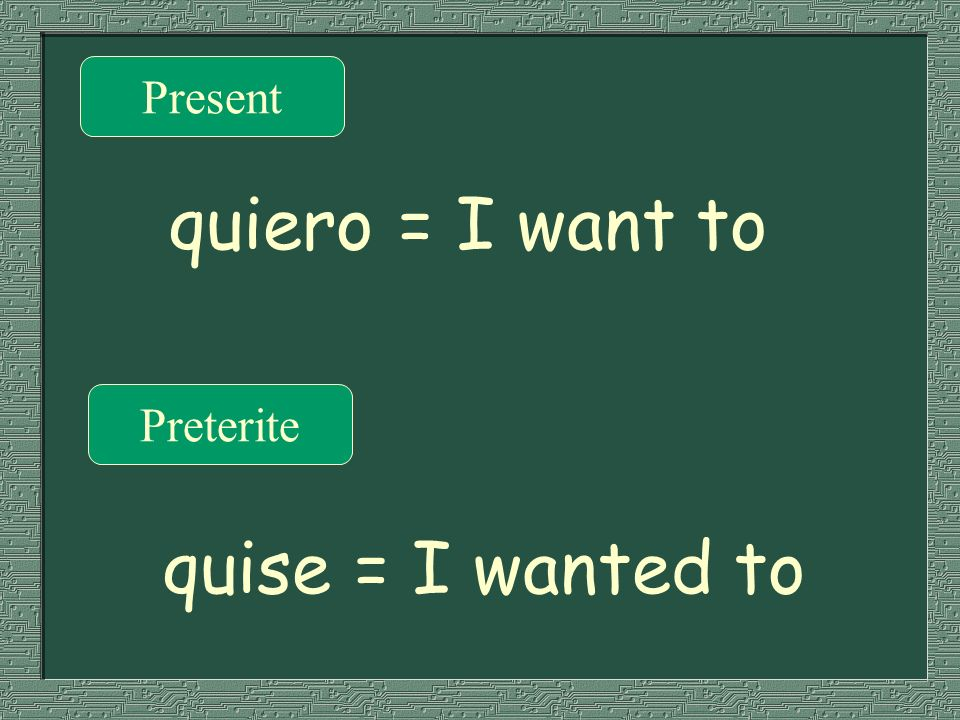 Present quiero = I want to Preterite quise = I wanted to