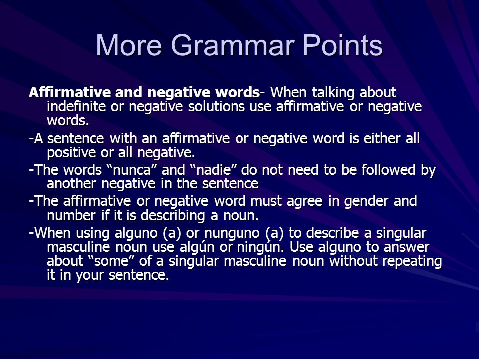 More Grammar Points Affirmative and negative words- When talking about indefinite or negative solutions use affirmative or negative words.
